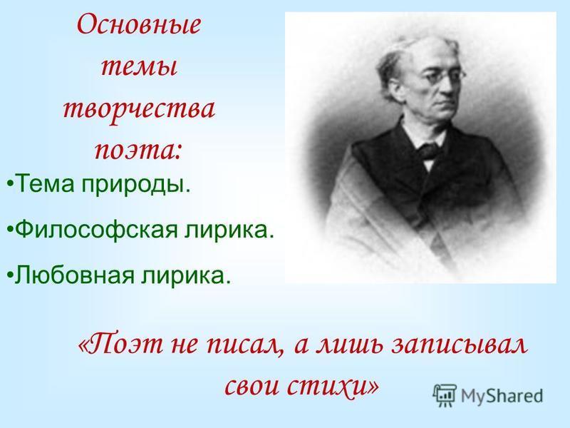 Основные темы творчества поэта: Тема природы. Философская лирика. Любовная лирика. «Поэт не писал, а лишь записывал свои стихи»