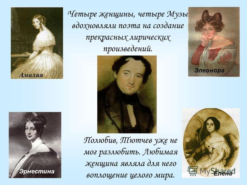 Амалия Элеонора Эрнестина Елена Четыре женщины, четыре Музы вдохновляли поэта на создание прекрасных лирических произведений. Полюбив, Тютчев уже не мог разлюбить. Любимая женщина являла для него воплощение целого мира.