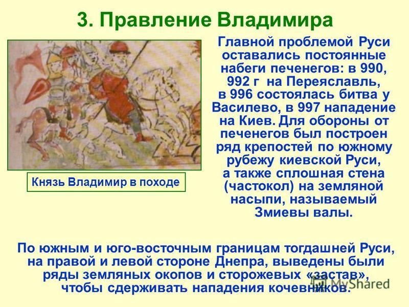 3. Правление Владимира Главной проблемой Руси оставались постоянные набеги печенегов: в 990, 992 г на Переяславль, в 996 состоялась битва у Василево, в 997 нападение на Киев. Для обороны от печенегов был построен ряд крепостей по южному рубежу киевск