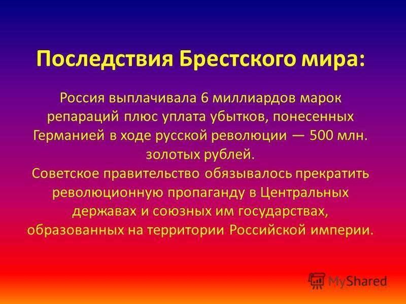 Последствия Брестского мира: Россия выплачивала 6 миллиардов марок репараций плюс уплата убытков, понесенных Германией в ходе русской революции 500 млн. золотых рублей. Советское правительство обязывалось прекратить революционную пропаганду в Централ