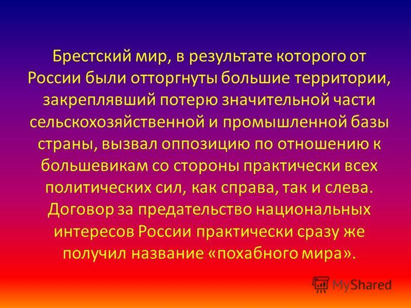 Брестский мир, в результате которого от России были отторгнуты бойльшие территории, закреплявший потерю значительной части сельскохозяйственной и промышленной базы страны, вызвал оппозицию по отношению к бойльшевикам со стороны практически всех полит