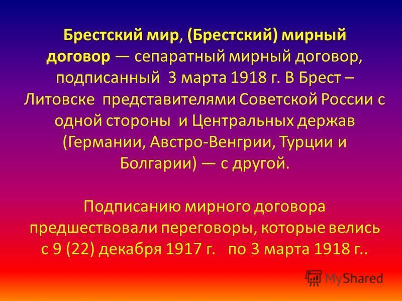 Брестский мир, (Брестский) мирный договор сепаратный мирный договор, подписанный 3 марта 1918 г. В Брест – Литовске представителями Советской России с одной стороны и Центральных держав (Германии, Австро-Венгрии, Турции и Болгарии) с другой. Подписан