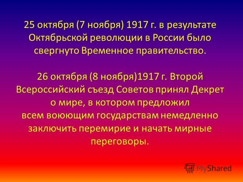 25 октября (7 ноября) 1917 г. в результате Октябрьской революции в России было свергнуто Временное правительство. 26 октября (8 ноября)1917 г. Второй Всероссийский съезд Советов принял Декрет о мире, в котором предложил всем воюющим государствам неме