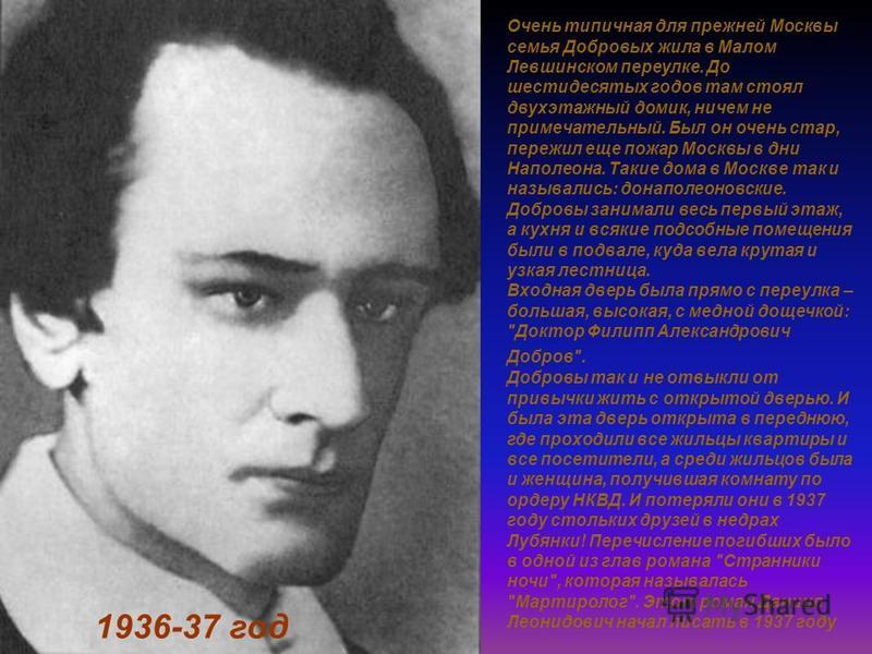 1936-37 год Очень типичная для прежней Москвы семья Добровых жила в Малом Левшинском переулке. До шестидесятых годов там стоял двухэтажный домик, ничем не примечательный. Был он очень стар, пережил еще пожар Москвы в дни Наполеона. Такие дома в Москв