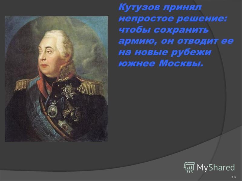 Кутузов принял непростое решение: чтобы сохранить армию, он отводит ее на новые рубежи южнее Москвы. 16