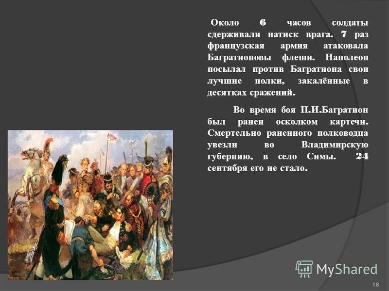 Около 6 часов солдаты сдерживали натиск врага. 7 раз французская армия атаковала Багратионовы флеши. Наполеон посылал против Багратиона свои лучшие полки, закалённые в десятках сражений. Во время боя П. И. Багратион был ранен осколком картечи. Смерте