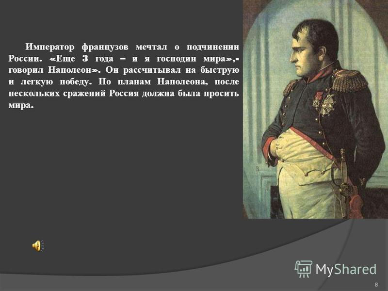 Император французов мечтал о подчинении России. « Еще 3 года – и я господин мира »,- говорил Наполеон ». Он рассчитывал на быструю и легкую победу. По планам Наполеона, после нескольких сражений Россия должна была просить мира. 8
