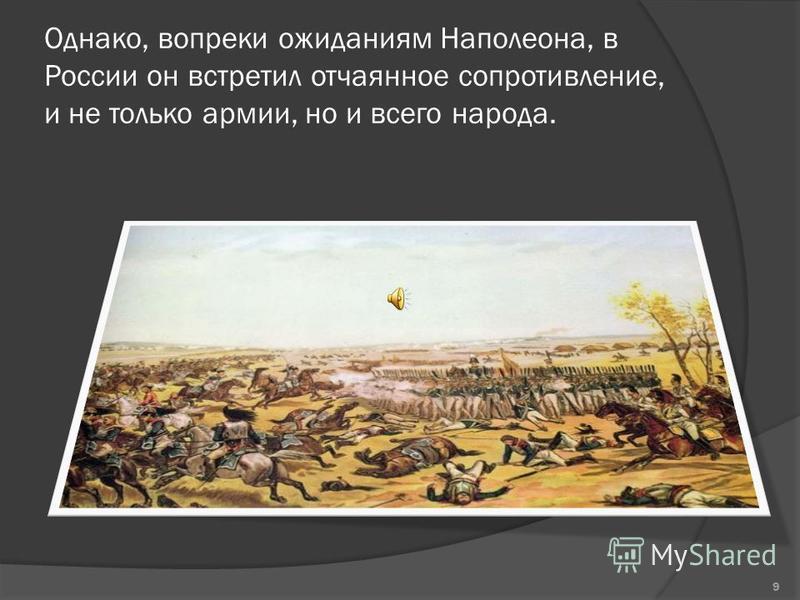 Однако, вопреки ожиданиям Наполеона, в России он встретил отчаянное сопротивление, и не только армии, но и всего народа. 9