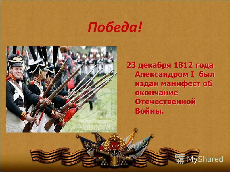 Победа! 23 декабря 1812 года Александром I был издан манифест об окончание Отечественной Войны.