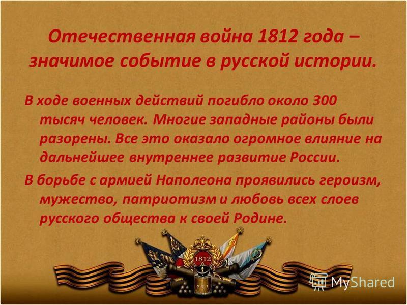 Отечественная война 1812 года – значимое событие в русской истории. В ходе военных действий погибло около 300 тысяч человек. Многие западные районы были разорены. Все это оказало огромное влияние на дальнейшее внутреннее развитие России. В борьбе с а
