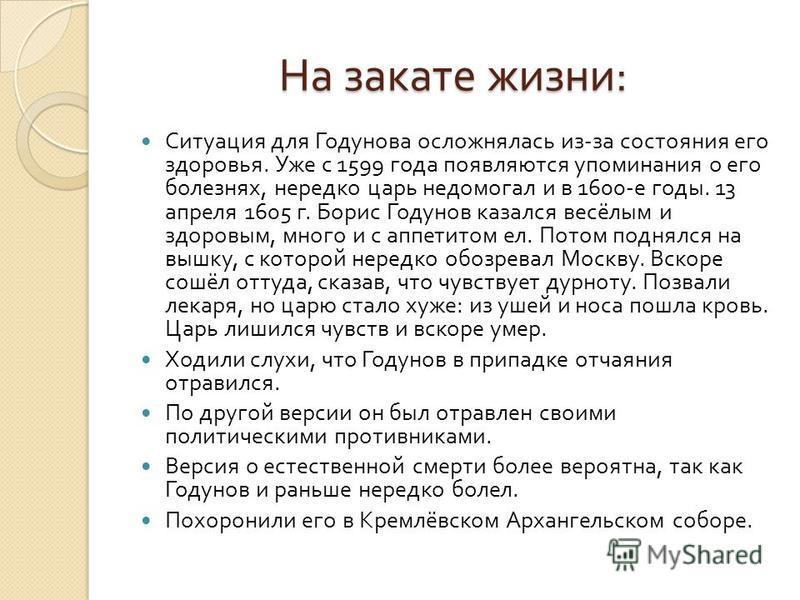 На закате жизни : Ситуация для Годунова осложнялась из - за состояния его здоровья. Уже с 1599 года появляются упоминания о его болезнях, нередко царь недомогал и в 1600- е годы. 13 апреля 1605 г. Борис Годунов казался весёлым и здоровым, много и с а