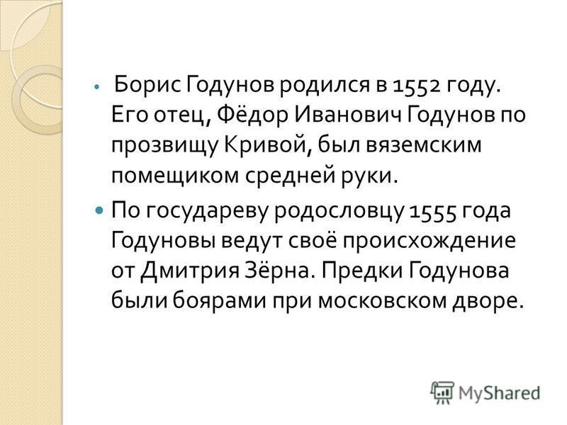 Борис Годунов родился в 1552 году. Его отец, Фёдор Иванович Годунов по прозвищу Кривой, был вяземским помещиком средней руки. По государеву родословцу 1555 года Годуновы ведут своё происхождение от Дмитрия Зёрна. Предки Годунова были боярами при моск