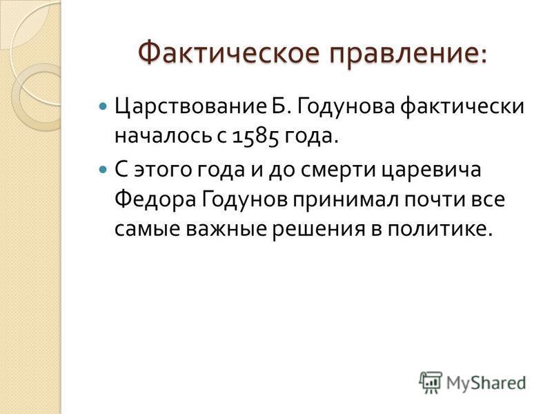Фактическое правление : Царствование Б. Годунова фактически началось с 1585 года. С этого года и до смерти царевича Федора Годунов принимал почти все самые важные решения в политике.
