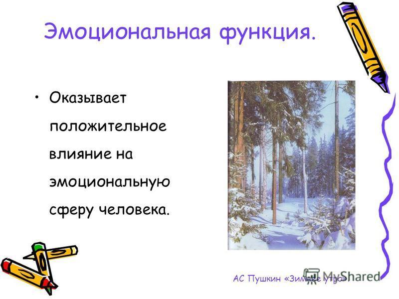 Эмоциональная функция. Оказывает положительное влияние на эмоциональную сферу человека. АС Пушкин «Зимнее утро».