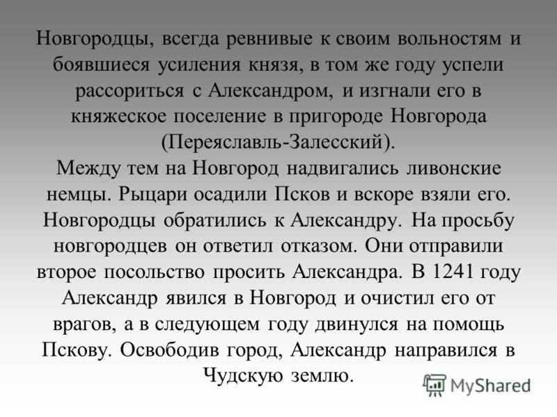 Новгородцы, всегда ревнивые к своим вольностям и боявшиеся усиления князя, в том же году успели рассориться с Александром, и изгнали его в княжеское поселение в пригороде Новгорода (Переяславль-Залесский). Между тем на Новгород надвигались ливонские