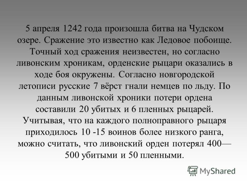 5 апреля 1242 года произошла битва на Чудском озере. Сражение это известно как Ледовое побоище. Точный ход сражения неизвестен, но согласно ливонским хроникам, орденские рыцари оказались в ходе боя окружены. Согласно новгородской летописи русские 7 в