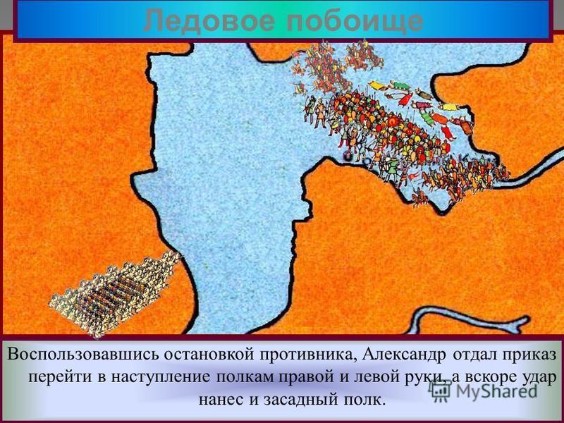 Решающая битва с Орденом состоялась 5 апреля 1242 года на Чудском озере. Зная тактику рыцарей Александр вывел дружину на лед. Ледовое побоище Прямо у крутого берега он поставил свой обоз.Перед ним выстроились основные силы-княжеская дружина На фланга
