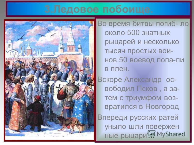 Во время битвы погибло около 500 знатных рыцарей и несколько тысяч простых вои- нов.50 воевод попа-ли в плен. Вскоре Александр освободил Псков, а за- тем с триумфом возвратился в Новгород Впереди русских ратей уныло шли поверженные рыцари. 3. Ледовое