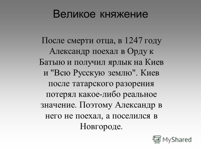 Великое княжение После смерти отца, в 1247 году Александр поехал в Орду к Батыю и получил ярлык на Киев и