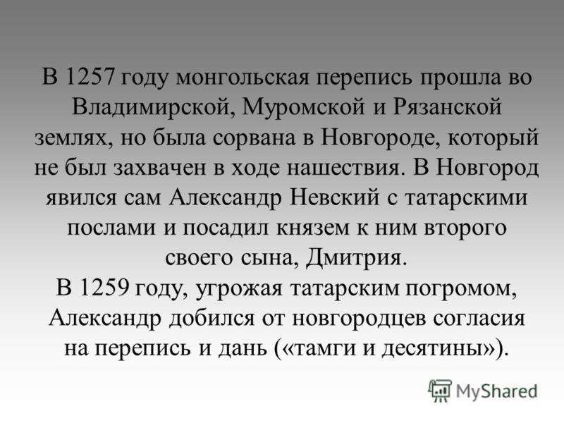 В 1257 году монгольская перепись прошла во Владимирской, Муромской и Рязанской землях, но была сорвана в Новгороде, который не был захвачен в ходе нашествия. В Новгород явился сам Александр Невский с татарскими послами и посадил князем к ним второго