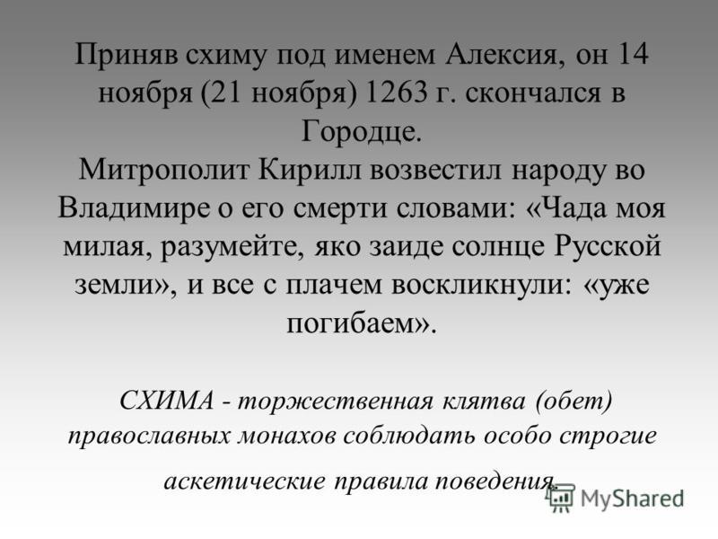 Приняв схиму под именем Алексия, он 14 ноября (21 ноября) 1263 г. скончался в Городце. Митрополит Кирилл возвестил народу во Владимире о его смерти словами: «Чада моя милая, разумейте, яко заиде солнце Русской земли», и все с плачем воскликнули: «уже