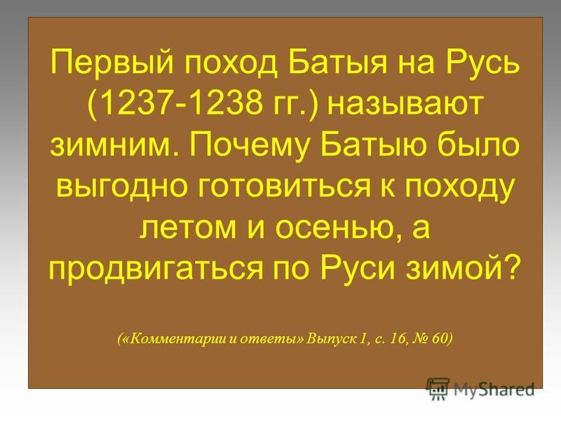 Первый поход Батыя на Русь (1237-1238 гг.) называют зимним. Почему Батыю было выгодно готовиться к походу летом и осенью, а продвигаться по Руси зимой? («Комментарии и ответы» Выпуск 1, с. 16, 60)
