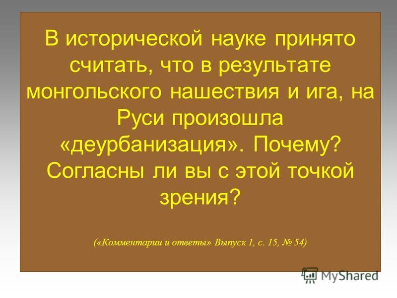 В исторической науке принято считать, что в результате монгольского нашествия и ига, на Руси произошла «дезурбанизация». Почему? Согласны ли вы с этой точкой зрения? («Комментарии и ответы» Выпуск 1, с. 15, 54)