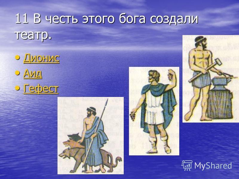11 В честь этого бога создали театр. Дионис Дионис Дионис Аид Аид Аид Гефест Гефест Гефест