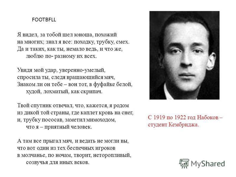 С 1919 по 1922 год Набоков – студент Кембриджа. Я видел, за тобой шел юноша, похожий на многих; знал я все: походку, трубку, смех. Да и таких, как ты, немало ведь, и что же, люблю по- разному их всех. Увидя мой удар, уверенно-умелый, спросила ты, сле