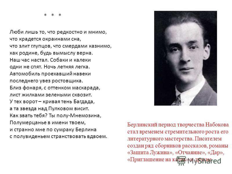 Берлинский период творчества Набокова стал временем стремительного роста его литературного мастерства. Писателем создан ряд сборников рассказов, романы «Защита Лужина», «Отчаяние», «Дар», «Приглашение на казнь» и другие. * * * Люби лишь то, что редко