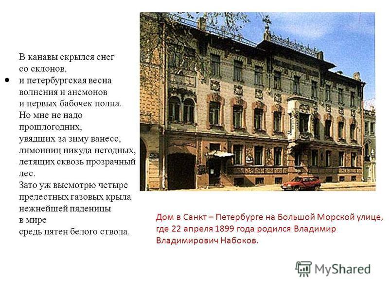 Дом в Санкт – Петербурге на Большой Морской улице, где 22 апреля 1899 года родился Владимир Владимирович Набоков. В канавы скрылся снег со склонов, и петербургская весна волнения и анемонов и первых бабочек полна. Но мне не надо прошлогодних, увядших