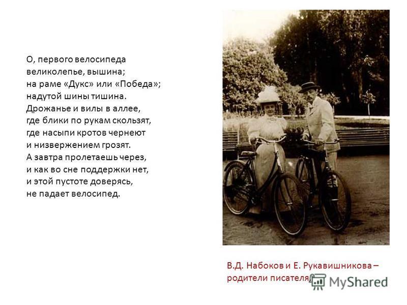 В.Д. Набоков и Е. Рукавишникова – родители писателя. О, первого велосипеда великолепье, вышина; на раме «Дукс» или «Победа»; надутой шины тишина. Дрожанье и вилы в аллее, где блики по рукам скользят, где насыпи кротов чернеют и низвержением грозят. А