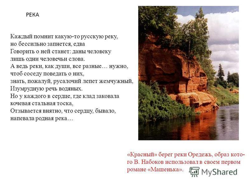 «Красный» берег реки Оредежь, образ котово В. Набоков использовал в своем первом романе «Машенька». Каждый помнит какую-то русскую реку, но бессильно запнется, едва Говорить о ней станет: даны человеку лишь одни человечьи слова. А ведь реки, как души