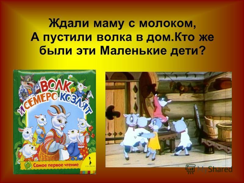 Ждали маму с молоком, А пустили волка в дом.Кто же были эти Маленькие дети?