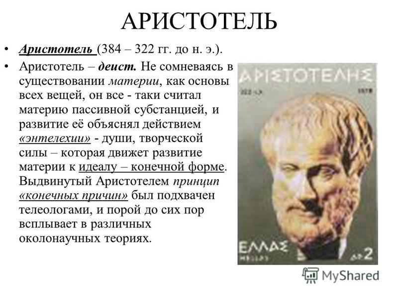АРИСТОТЕЛЬ Аристотель (384 – 322 гг. до н. э.). Аристотель – деист. Не сомневаясь в существовании материи, как основы всех вещей, он все - таки считал материю пассивной субстанцией, и развитие её объяснял действием «энтелехии» - души, творческой силы