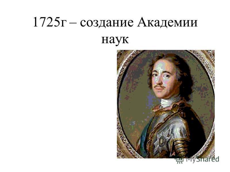 1725 г – создание Академии наук