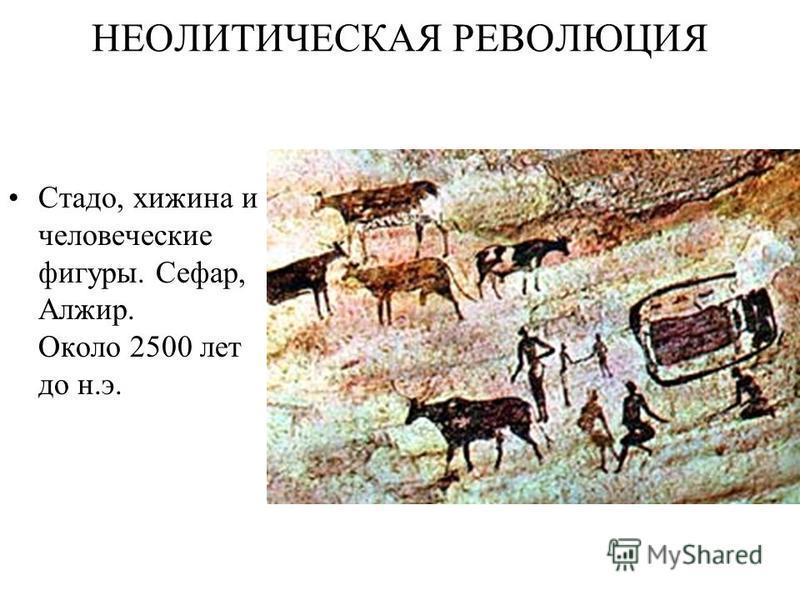 НЕОЛИТИЧЕСКАЯ РЕВОЛЮЦИЯ Стадо, хижина и человеческие фигуры. Сефар, Алжир. Около 2500 лет до н.э.