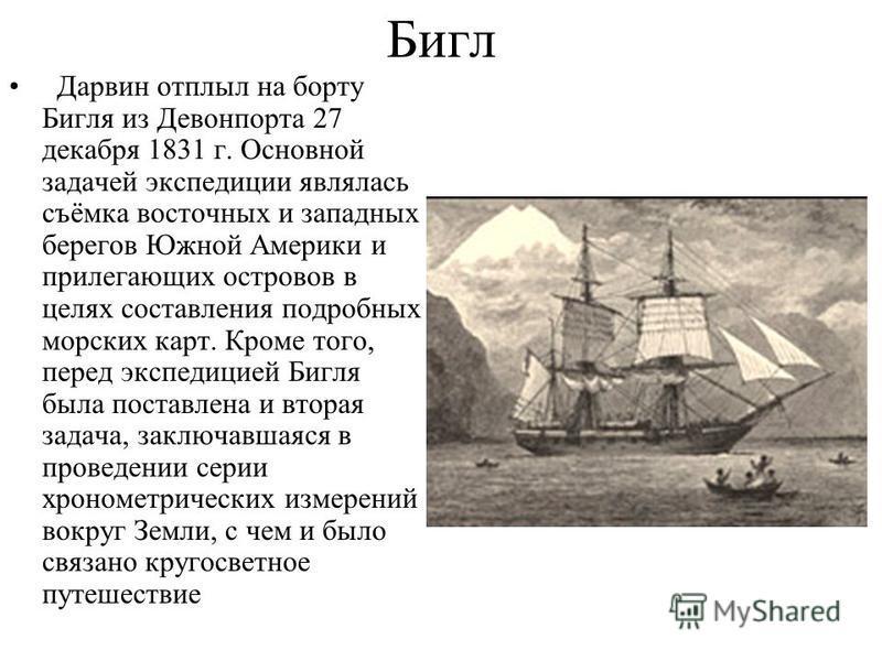 Бигл Дарвин отплыл на борту Бигля из Девонпорта 27 декабря 1831 г. Основной задачей экспедиции являлась съёмка восточных и западных берегов Южной Америки и прилегающих островов в целях составления подробных морских карт. Кроме того, перед экспедицией