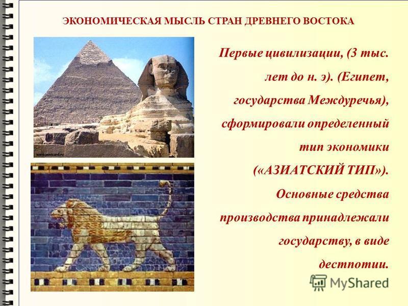 Первые цивилизации, (3 тыс. лет до н. э). (Египет, государства Междуречья), сформировали определенный тип экономики («АЗИАТСКИЙ ТИП»). Основные средства производства принадлежали государству, в виде деспотии. ЭКОНОМИЧЕСКАЯ МЫСЛЬ СТРАН ДРЕВНЕГО ВОСТОК