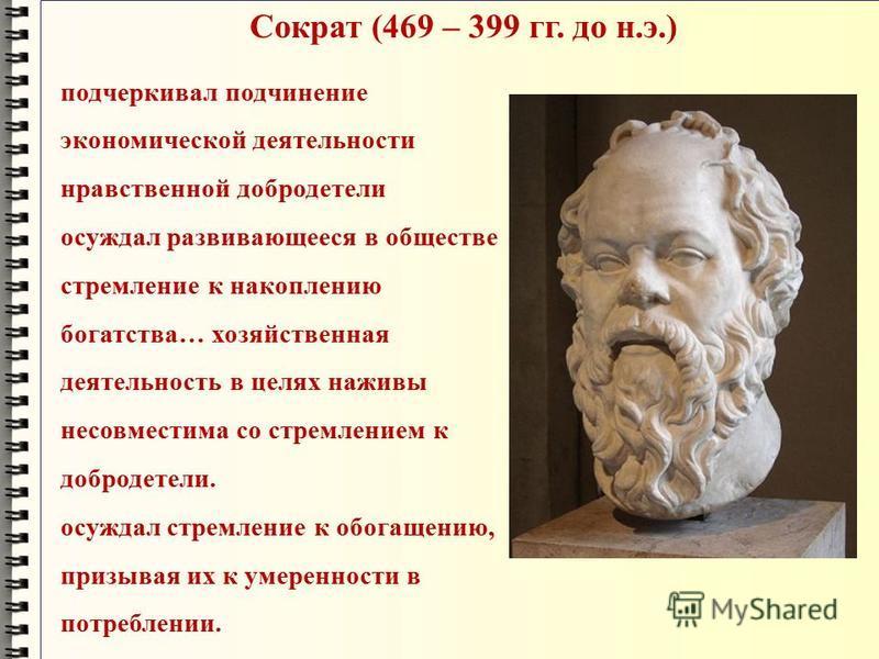 Сократ (469 – 399 гг. до н.э.) подчеркивал подчинение экономической деятельности нравственной добродетели осуждал развивающееся в обществе стремление к накоплению богатства… хозяйственная деятельность в целях наживы несовместима со стремлением к добр