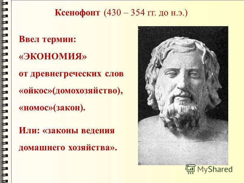 Ксенофонт (430 – 354 гг. до н.э.) Ввел термин: «ЭКОНОМИЯ» от древнегреческих слов «ойкос»(домохозяйство), «номос»(закон). Или: «законы ведения домашнего хозяйства».