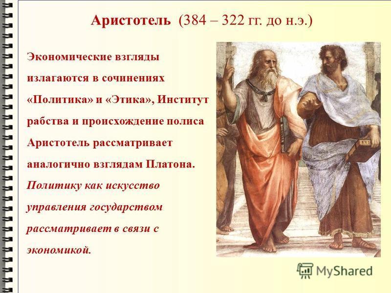 Аристотель (384 – 322 гг. до н.э.) Экономические взгляды излагаются в сочинениях «Политика» и «Этика», Институт рабства и происхождение полиса Аристотель рассматривает аналогично взглядам Платона. Политику как искусство управления государством рассма