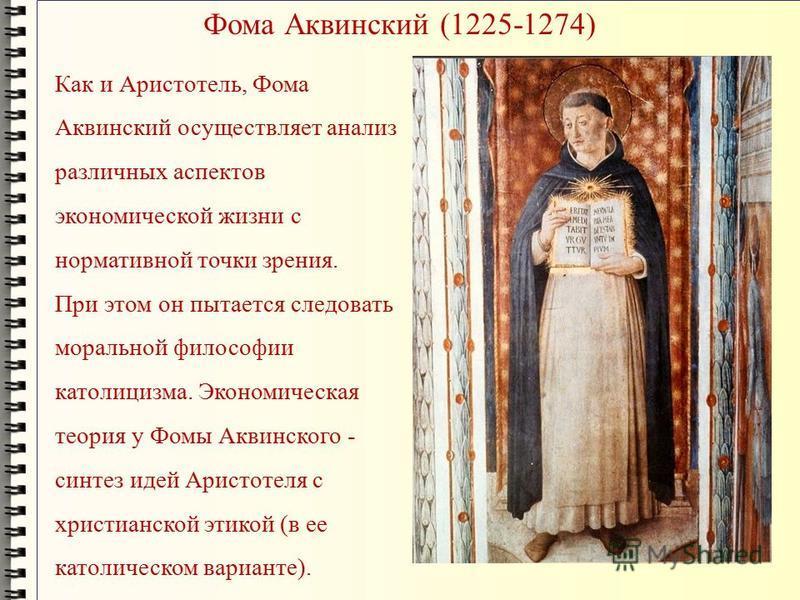 Фома Аквинский (1225-1274) Как и Аристотель, Фома Аквинский осуществляет анализ различных аспектов экономической жизни с нормативной точки зрения. При этом он пытается следовать моральной философии католицизма. Экономическая теория у Фомы Аквинского