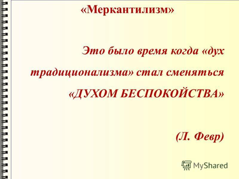 «Меркантилизм» Это было время когда «дух традиционализма» стал сменяться «ДУХОМ БЕСПОКОЙСТВА» (Л. Февр)