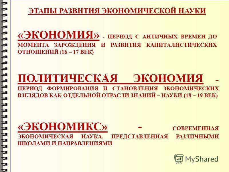 ЭТАПЫ РАЗВИТИЯ ЭКОНОМИЧЕСКОЙ НАУКИ «ЭКОНОМИЯ» - ПЕРИОД С АНТИЧНЫХ ВРЕМЕН ДО МОМЕНТА ЗАРОЖДЕНИЯ И РАЗВИТИЯ КАПИТАЛИСТИЧЕСКИХ ОТНОШЕНИЙ (16 – 17 ВЕК) ПОЛИТИЧЕСКАЯ ЭКОНОМИЯ – ПЕРИОД ФОРМИРОВАНИЯ И СТАНОВЛЕНИЯ ЭКОНОМИЧЕСКИХ ВЗГЛЯДОВ КАК ОТДЕЛЬНОЙ ОТРАСЛИ