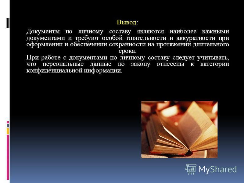 Вывод: Документы по личному составу являются наиболее важными документами и требуют особой тщательности и аккуратности при оформлении и обеспечении сохранности на протяжении длительного срока. При работе с документами по личному составу следует учиты