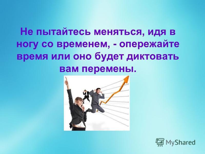 Не пытайтесь меняться, идя в ногу со временем, - опережайте время или оно будет диктовать вам перемены.