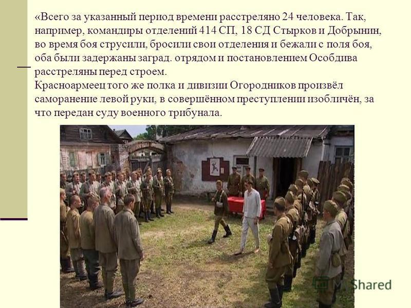 «Всего за указанный период времени расстреляно 24 человека. Так, например, командиры отделений 414 СП, 18 СД Стырков и Добрынин, во время боя струсили, бросили свои отделения и бежали с поля боя, оба были задержаны заград. отряддом и постановлением О