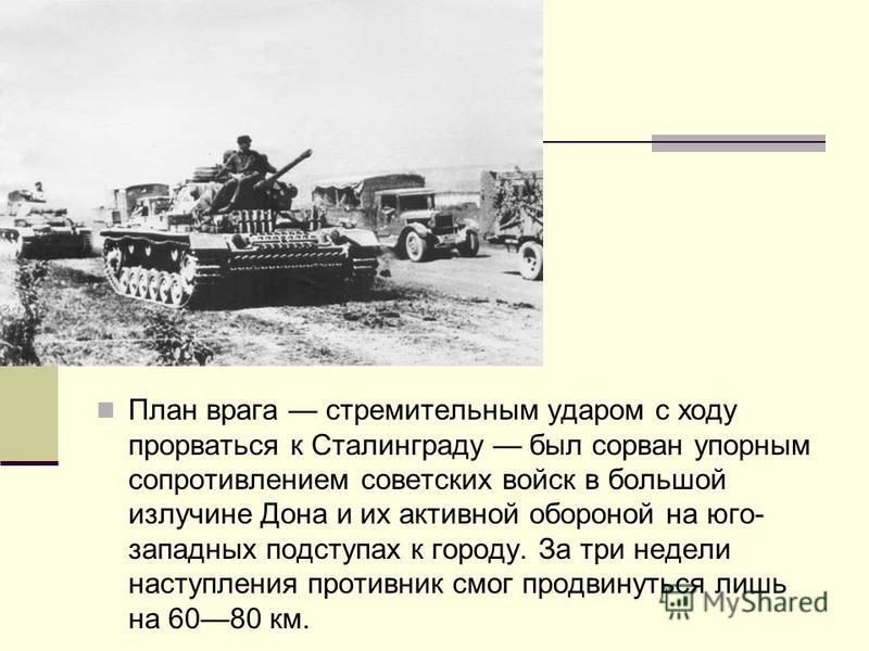 План врага стремительным ударом с ходу прорваться к Сталинграду был сорван упорным сопротивлением советских войск в большой излучине Дона и их активной обороной на юго- западных подступах к городу. За три недели наступления противник смог продвинутьс