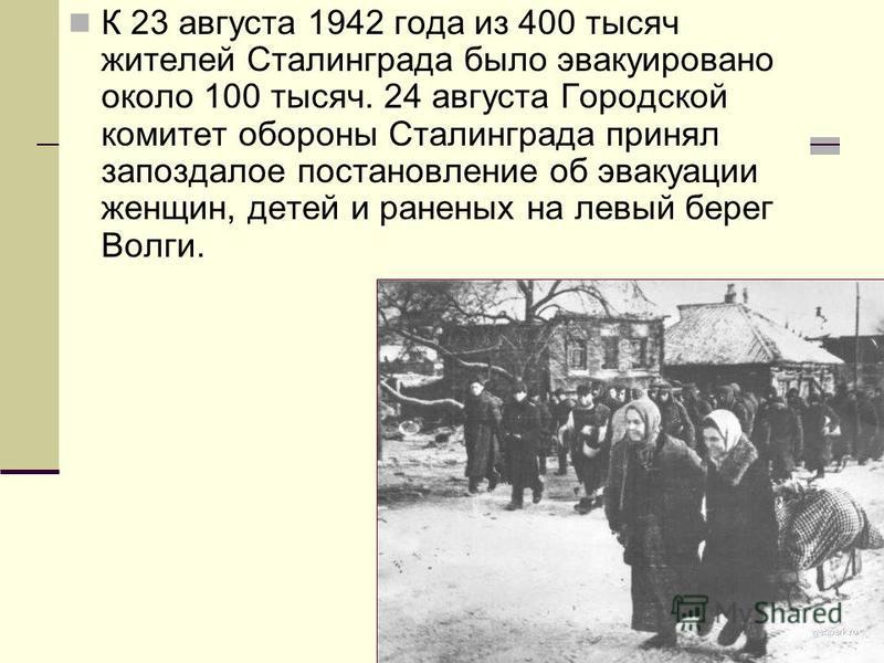 К 23 августа 1942 года из 400 тысяч жителей Сталинграда было эвакуировано около 100 тысяч. 24 августа Городской комитет обороны Сталинграда принял запоздалое постановление об эвакуации женщин, детей и раненых на левый берег Волги.